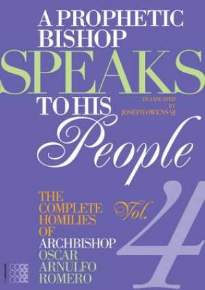 A Prophetic Bishop Speaks to His People The Complete Homilies of Archbishop Oscar Arnulfo Romero