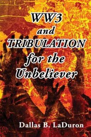 Ww3 and Tribulation for the Unbeliever