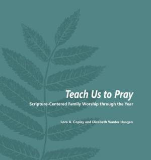 Teach Us to Pray: Scripture-Centered Family Worship through the Year