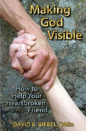 Making God Visible: How to Help Your Heartbroken Friend