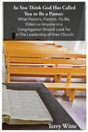 So You Think God Has Called You to Be a Pastor:: What Pastors, Pastors -To-Be, Elders or Anyone in a Congregation Should Look for in The Leadership of