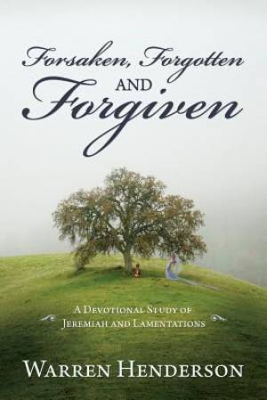 Forsaken, Forgotten, and Forgiven - A Devotional Study of Jeremiah and Lamentations