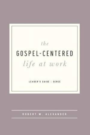 Gospel-Centered Life At Work Leader's Guide, The