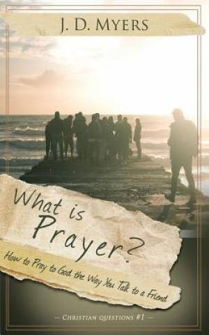 What is Prayer?: How to Pray to God the Way You Talk to a Friend
