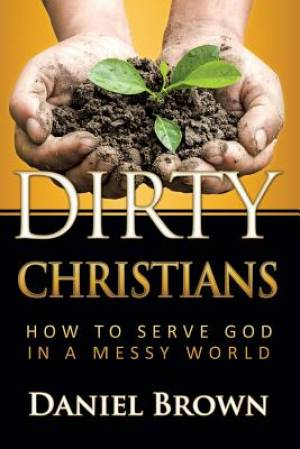 Dirty Christians: How to Serve God in a Messy World