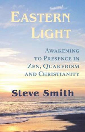 Eastern Light, Awakening to Presence in Zen, Quakerism, and Christianity