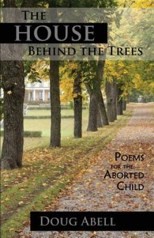 The House Behind the Trees: Poems for the Aborted Child
