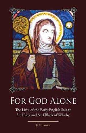 For God Alone: The Lives of the Early English Saints: St. Hilda and St. Elfleda of Whitby