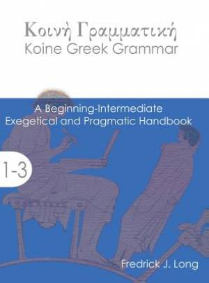 Koine Greek Grammar: A Beginning-Intermediate Exegetical and Pragmatic Handbook