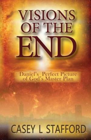 Visions Of The End: Daniel's Perfect Picture of God's Master Plan