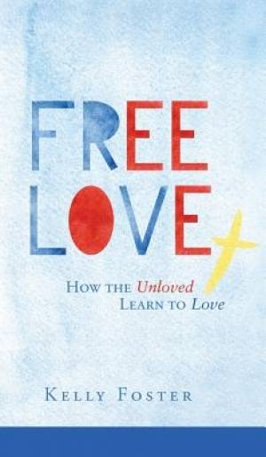 Free Love: How the Unloved Learn to Love