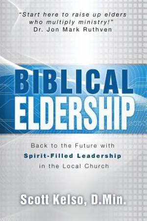 Biblical Eldership: Back to the Future  with Spirit - Filled Leadership in the Local Church