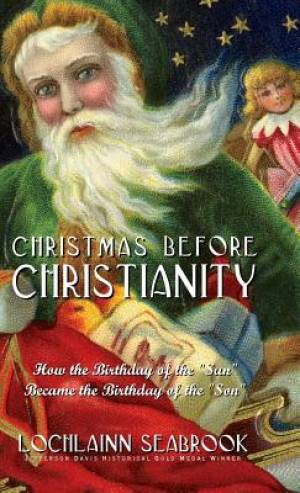 "Christmas Before Christianity: How the Birthday of the ""Sun"" Became the Birthday of the ""Son"""
