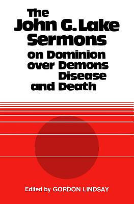 The John G. Lake Sermons on Dominion Over Demons, Disease and Death