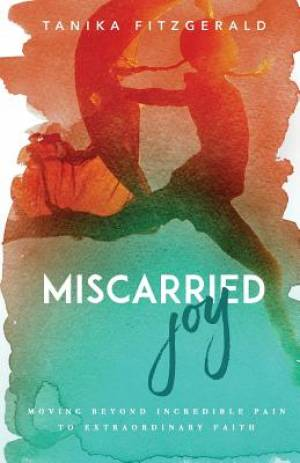 Miscarried Joy: Moving Beyond Incredible Pain to Extraordinary Faith