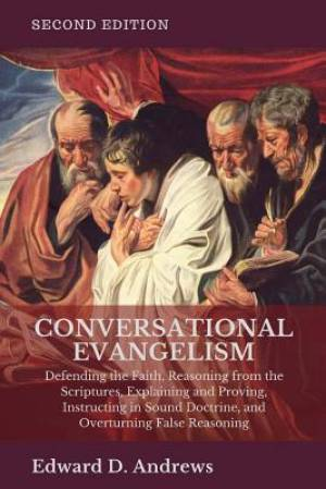 CONVERSATIONAL EVANGELISM: Defending the Faith, Reasoning from the Scriptures, Explaining and Proving, Instructing in Sound Doctrine, and Overturning