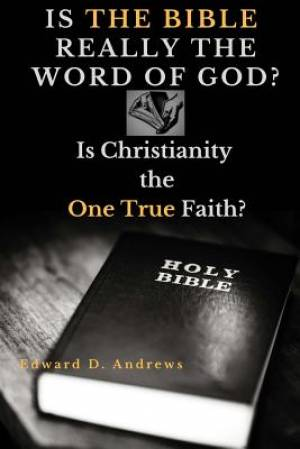 IS THE BIBLE REALLY THE WORD OF GOD?: Is Christianity the One True Faith?