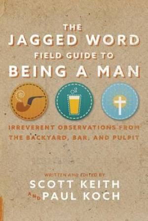 The Jagged Word Field Guide To Being A Man: Irreverent Observations from the Backyard, Bar, and Pulpit