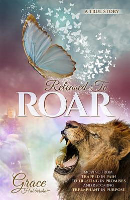 Released To ROAR: Moving From TRAPPED IN PAIN To TRUSTING IN PROMISES And Becoming TRIUMPHANT IN PURPOSE