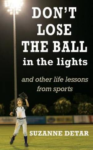 Don't Lose the Ball in the Lights: And other life lessons from sports