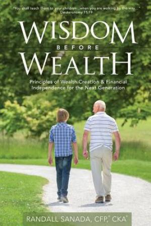 Wisdom Before Wealth: Principles of Wealth Creation and Financial Independence for the Next Generation