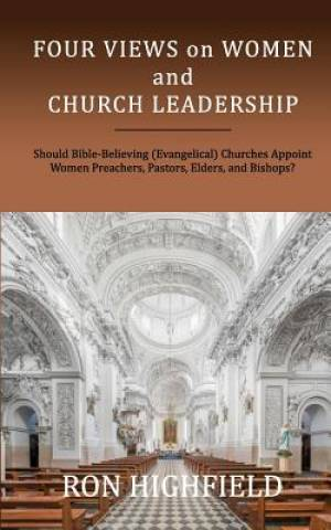 Four Views on Women and Church Leadership: Should Bible-Believing (Evangelical) Churches Appoint Women Preachers, Pastors, Elders, and Bishops?