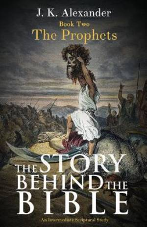 The Story Behind The Bible - Book Two - The Prophets: An Intermediate Scriptural Study