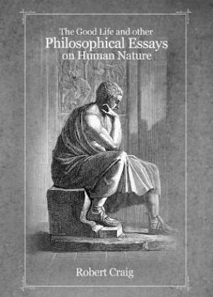 The Good Life and Other Philosophical Essays on Human Nature