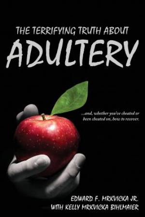 The Terrifying Truth About Adultery: ...and, whether you've cheated or been cheated on, how to recover.