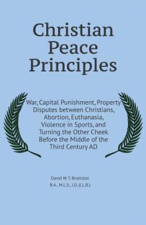 Christian Peace Principles: War, Capital Punishment, Property Disputes between Christians, Abortion, Euthanasia, Violence in Sports, and Turning the O