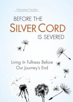 Before the Silver Cord is Severed: Living In Fullness Before Our Journey's End