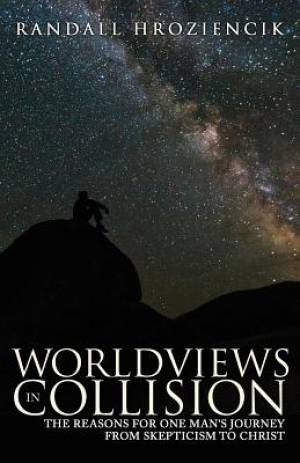Worldviews in Collision: The Reasons for One Man's Journey From Skepticism to Christ