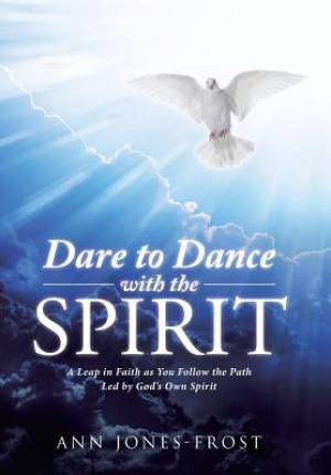 Dare to Dance with the Spirit: A Leap in Faith as You Follow the Path Led by God's Own Spirit