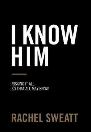 I Know Him: Risking It All So That All May Know