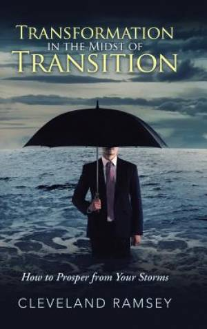 Transformation in the Midst of Transition: How to Prosper from Your Storms