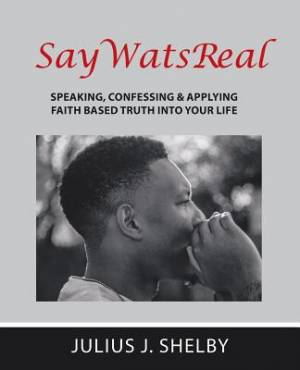 SayWatsReal: Speaking, confessing & applying Faith based Truth into your Life