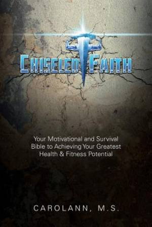 Chiseled Faith: Your Motivational and Survival Bible to Achieving Your Greatest Health & Fitness Potential