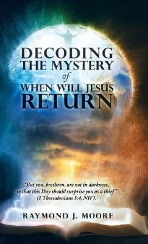 "Decoding the Mystery of When Will Jesus Return: ""But you, brethren, are not in darkness, so that this Day should surprise you as a thief"" (1 Thessalon"