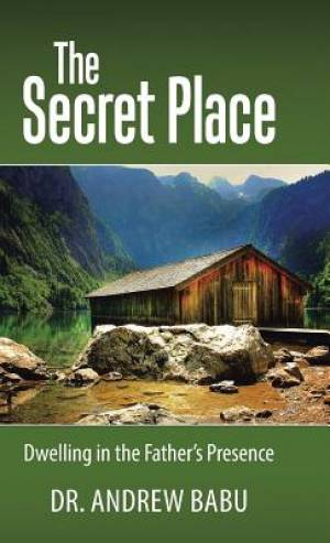 The Secret Place: Dwelling in the Father?s Presence