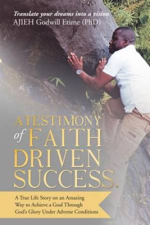 A Testimony of Faith Driven Success.: A True Life Story on an Amazing Way to Achieve a Goal Through God's Glory Under Adverse Conditions