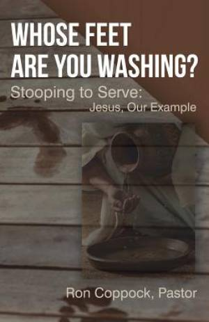 Whose Feet Are You Washing?: Stooping to Serve: Jesus, Our Example