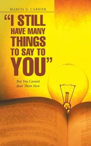 """I Still Have Many Things to Say to You"": But You Cannot Bear Them Now"