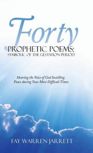 Forty Prophetic Poems: Symbolic of the Gestation Period: Hearing the Voice of God Instilling Peace During Your Most Difficult Times