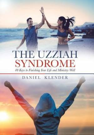The Uzziah Syndrome: 40 Keys to Finishing Your Life and Ministry Well