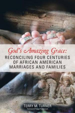 God'S Amazing Grace: Reconciling Four Centuries of African American Marriages and Families