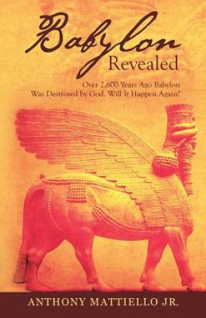Babylon Revealed: Over 2,600 Years Ago Babylon Was Destroyed by God. Will It Happen Again?