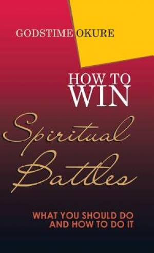 How to Win Spiritual Battles: What You Should Do and How to Do It
