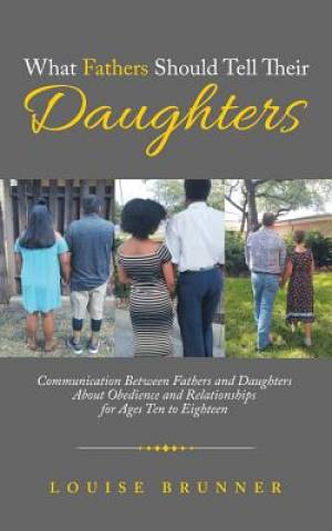 What Fathers Should Tell Their Daughters: Communication Between Fathers and Daughters About Obedience and Relationships for Ages Ten to Eighteen