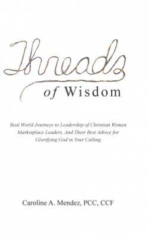 THREADS of Wisdom: Real World Journeys to Leadership of Christian Women Marketplace Leaders, And Their Best Advice for Glorifying God in Your Calling