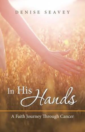 In His Hands: A Faith Journey Through Cancer
